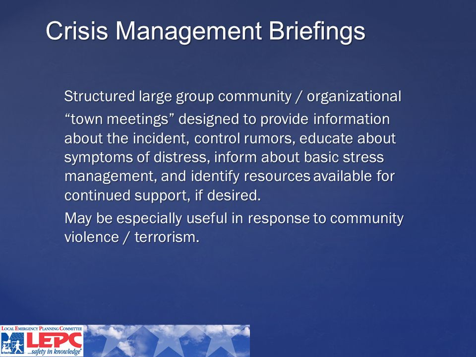 Crisis Management Briefings Structured large group community / organizational town meetings designed to provide information about the incident, control rumors, educate about symptoms of distress, inform about basic stress management, and identify resources available for continued support, if desired.