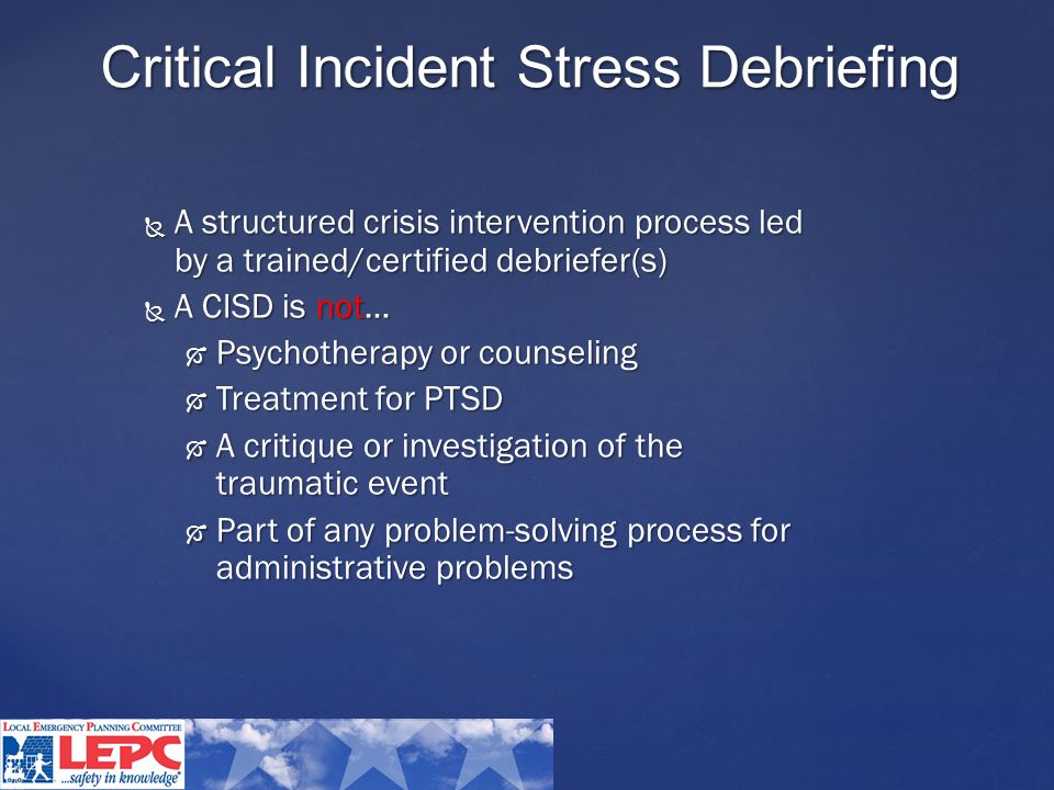 Critical Incident Stress Debriefing  A structured crisis intervention process led by a trained/certified debriefer(s)  A CISD is not…  Psychotherapy or counseling  Treatment for PTSD  A critique or investigation of the traumatic event  Part of any problem-solving process for administrative problems