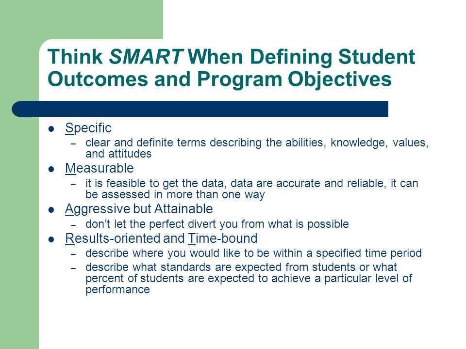 Think SMART When Defining Student Outcomes and Program Objectives Specific – clear and definite terms describing the abilities, knowledge, values, and attitudes Measurable – it is feasible to get the data, data are accurate and reliable, it can be assessed in more than one way Aggressive but Attainable – don't let the perfect divert you from what is possible Results-oriented and Time-bound – describe where you would like to be within a specified time period – describe what standards are expected from students or what percent of students are expected to achieve a particular level of performance
