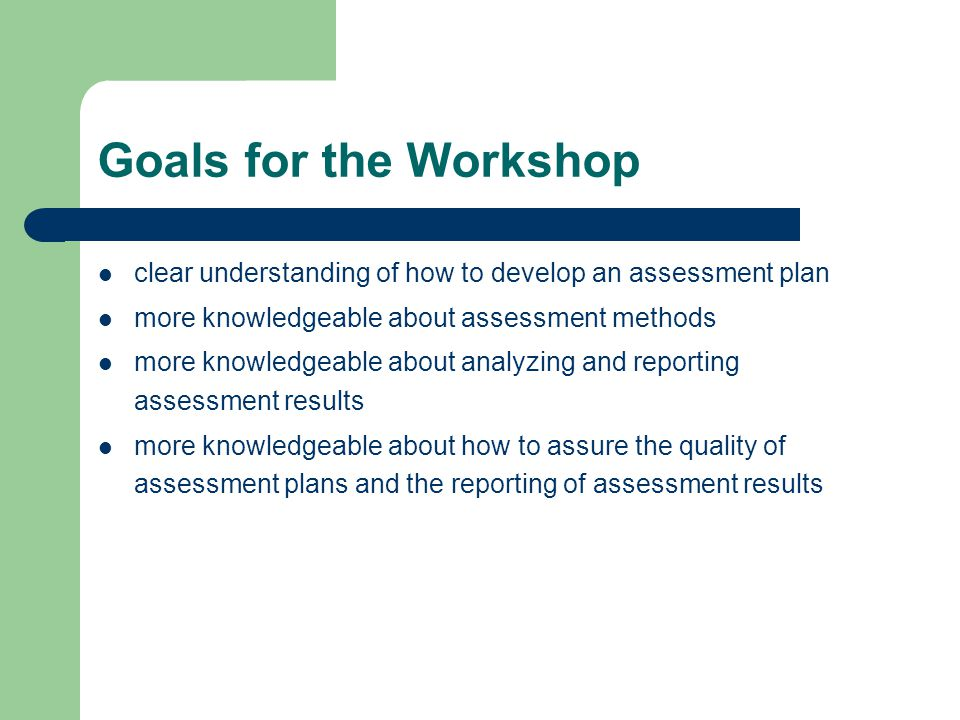 Goals for the Workshop clear understanding of how to develop an assessment plan more knowledgeable about assessment methods more knowledgeable about analyzing and reporting assessment results more knowledgeable about how to assure the quality of assessment plans and the reporting of assessment results