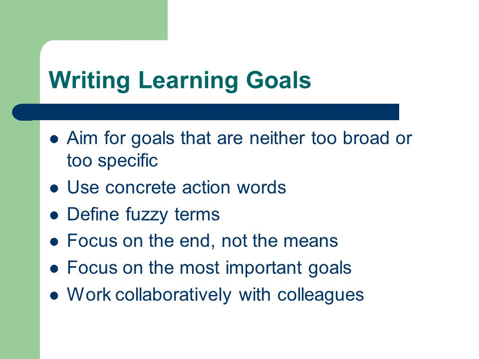 Writing Learning Goals Aim for goals that are neither too broad or too specific Use concrete action words Define fuzzy terms Focus on the end, not the means Focus on the most important goals Work collaboratively with colleagues