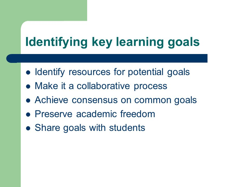 Identifying key learning goals Identify resources for potential goals Make it a collaborative process Achieve consensus on common goals Preserve academic freedom Share goals with students