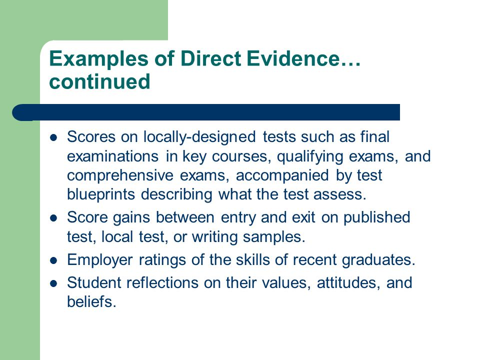 Examples of Direct Evidence… continued Scores on locally-designed tests such as final examinations in key courses, qualifying exams, and comprehensive exams, accompanied by test blueprints describing what the test assess.