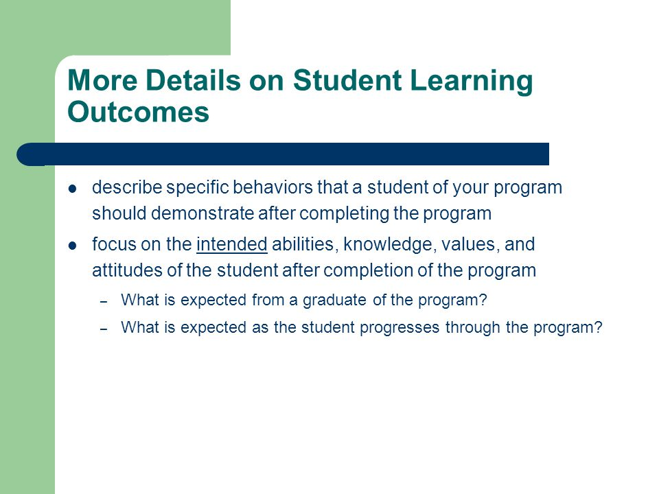 More Details on Student Learning Outcomes describe specific behaviors that a student of your program should demonstrate after completing the program focus on the intended abilities, knowledge, values, and attitudes of the student after completion of the program – What is expected from a graduate of the program.