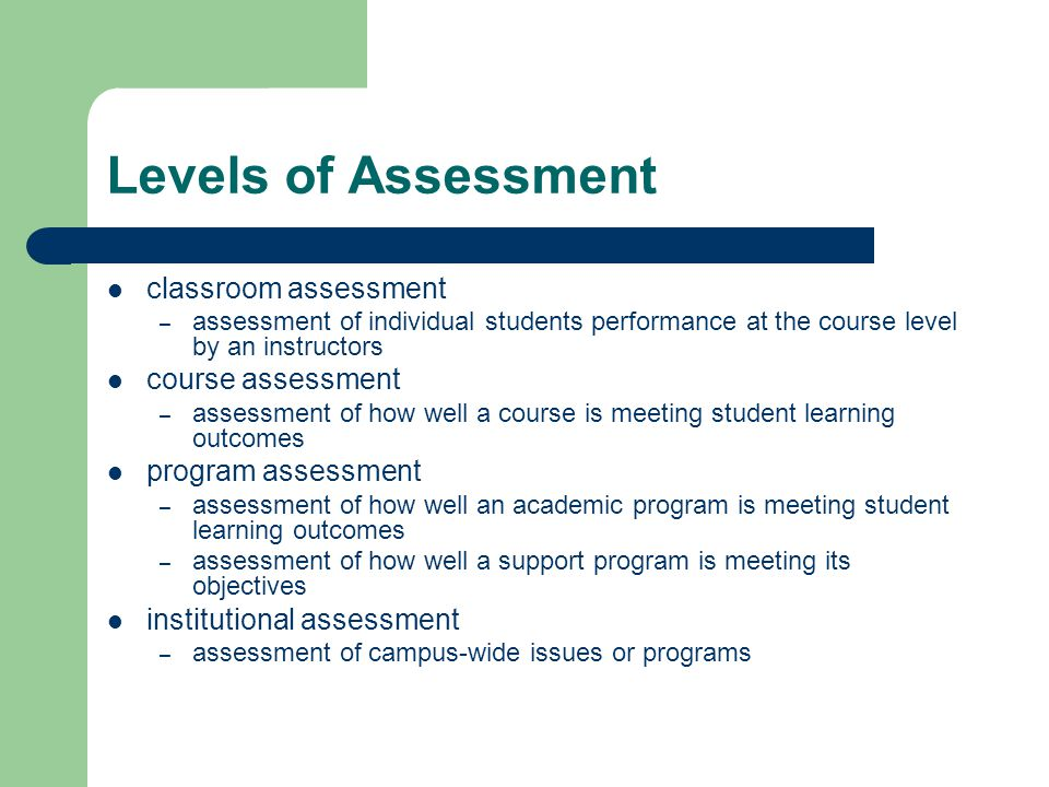 Levels of Assessment classroom assessment – assessment of individual students performance at the course level by an instructors course assessment – assessment of how well a course is meeting student learning outcomes program assessment – assessment of how well an academic program is meeting student learning outcomes – assessment of how well a support program is meeting its objectives institutional assessment – assessment of campus-wide issues or programs