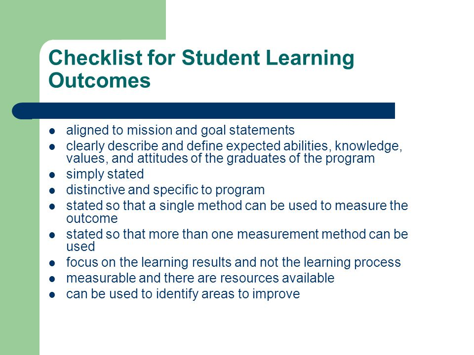 Checklist for Student Learning Outcomes aligned to mission and goal statements clearly describe and define expected abilities, knowledge, values, and attitudes of the graduates of the program simply stated distinctive and specific to program stated so that a single method can be used to measure the outcome stated so that more than one measurement method can be used focus on the learning results and not the learning process measurable and there are resources available can be used to identify areas to improve