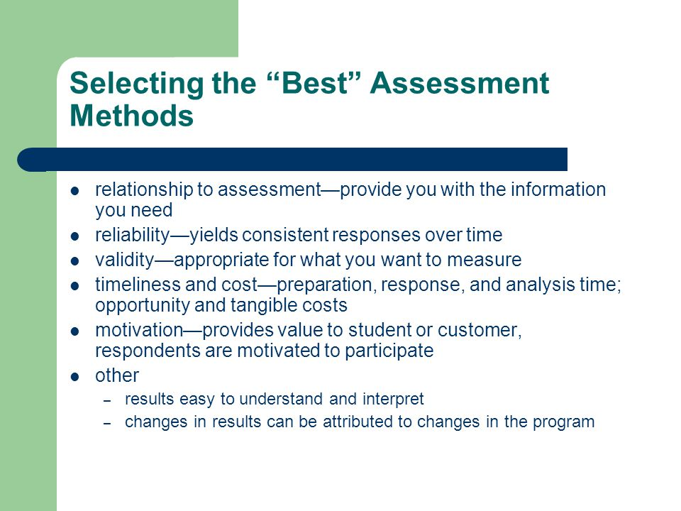 Selecting the Best Assessment Methods relationship to assessment—provide you with the information you need reliability—yields consistent responses over time validity—appropriate for what you want to measure timeliness and cost—preparation, response, and analysis time; opportunity and tangible costs motivation—provides value to student or customer, respondents are motivated to participate other – results easy to understand and interpret – changes in results can be attributed to changes in the program