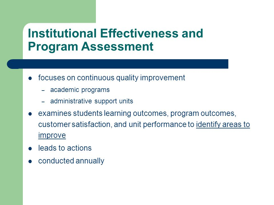 Institutional Effectiveness and Program Assessment focuses on continuous quality improvement – academic programs – administrative support units examines students learning outcomes, program outcomes, customer satisfaction, and unit performance to identify areas to improve leads to actions conducted annually