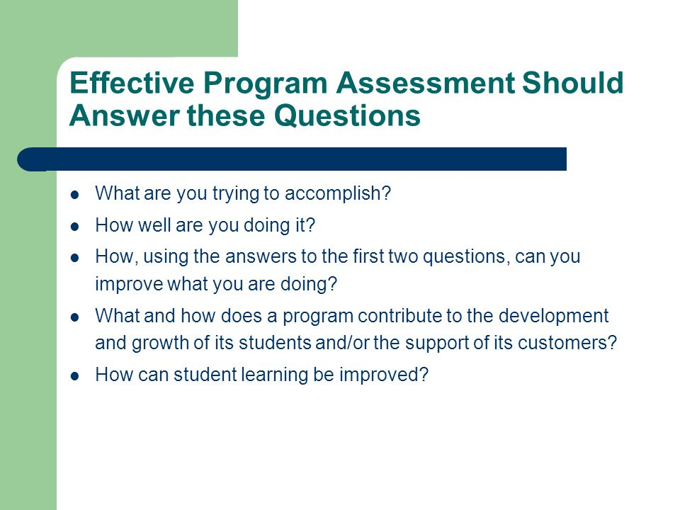 Effective Program Assessment Should Answer these Questions What are you trying to accomplish.