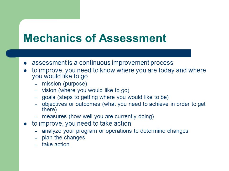 Mechanics of Assessment assessment is a continuous improvement process to improve, you need to know where you are today and where you would like to go – mission (purpose) – vision (where you would like to go) – goals (steps to getting where you would like to be) – objectives or outcomes (what you need to achieve in order to get there) – measures (how well you are currently doing) to improve, you need to take action – analyze your program or operations to determine changes – plan the changes – take action