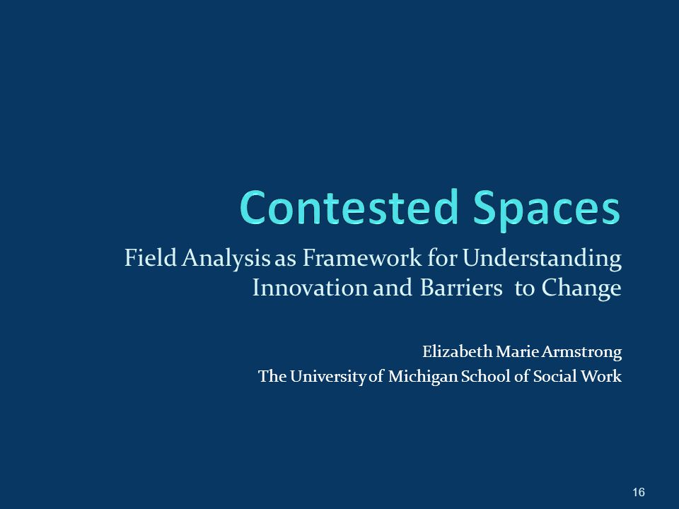 16 Field Analysis as Framework for Understanding Innovation and Barriers to Change Elizabeth Marie Armstrong The University of Michigan School of Social Work