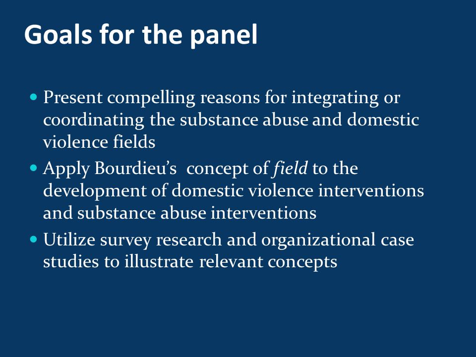 Goals for the panel Present compelling reasons for integrating or coordinating the substance abuse and domestic violence fields Apply Bourdieu's concept of field to the development of domestic violence interventions and substance abuse interventions Utilize survey research and organizational case studies to illustrate relevant concepts