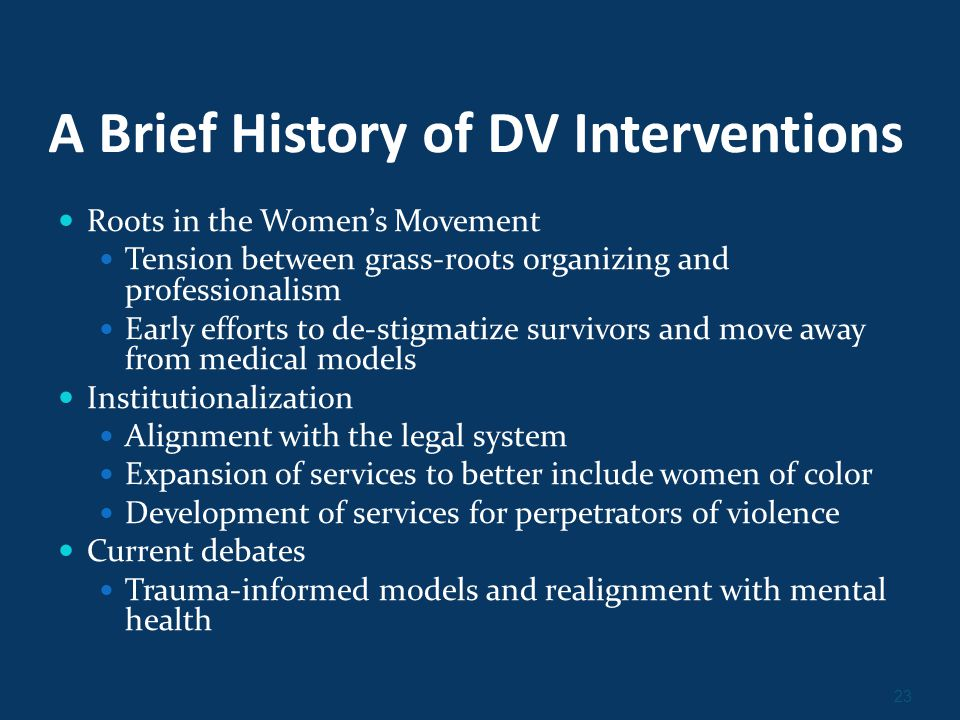 23 A Brief History of DV Interventions Roots in the Women's Movement Tension between grass-roots organizing and professionalism Early efforts to de-stigmatize survivors and move away from medical models Institutionalization Alignment with the legal system Expansion of services to better include women of color Development of services for perpetrators of violence Current debates Trauma-informed models and realignment with mental health