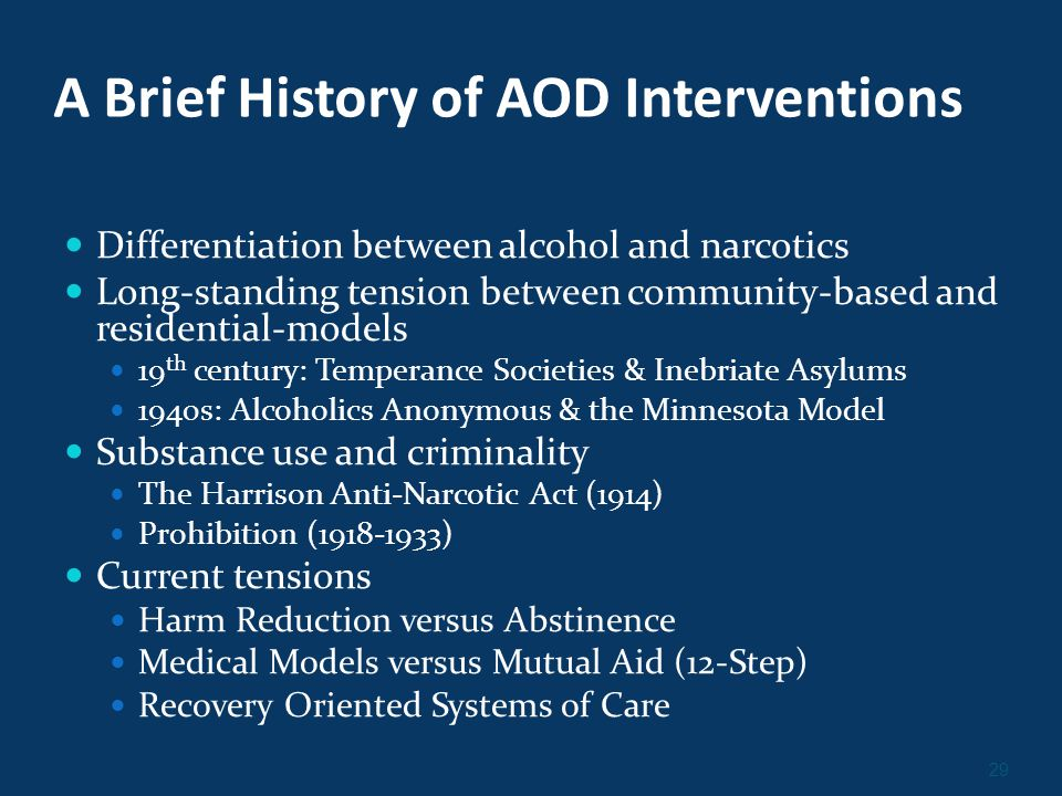 29 A Brief History of AOD Interventions Differentiation between alcohol and narcotics Long-standing tension between community-based and residential-models 19 th century: Temperance Societies & Inebriate Asylums 1940s: Alcoholics Anonymous & the Minnesota Model Substance use and criminality The Harrison Anti-Narcotic Act (1914) Prohibition (1918-1933) Current tensions Harm Reduction versus Abstinence Medical Models versus Mutual Aid (12-Step) Recovery Oriented Systems of Care