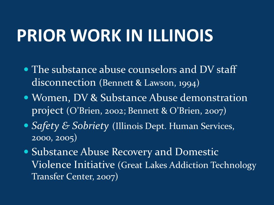 PRIOR WORK IN ILLINOIS The substance abuse counselors and DV staff disconnection (Bennett & Lawson, 1994) Women, DV & Substance Abuse demonstration project (O'Brien, 2002; Bennett & O'Brien, 2007) Safety & Sobriety (Illinois Dept.