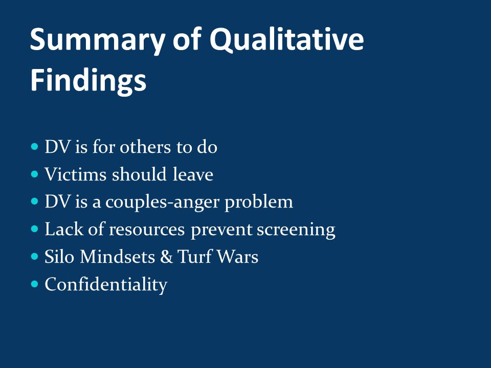 Summary of Qualitative Findings DV is for others to do Victims should leave DV is a couples-anger problem Lack of resources prevent screening Silo Mindsets & Turf Wars Confidentiality