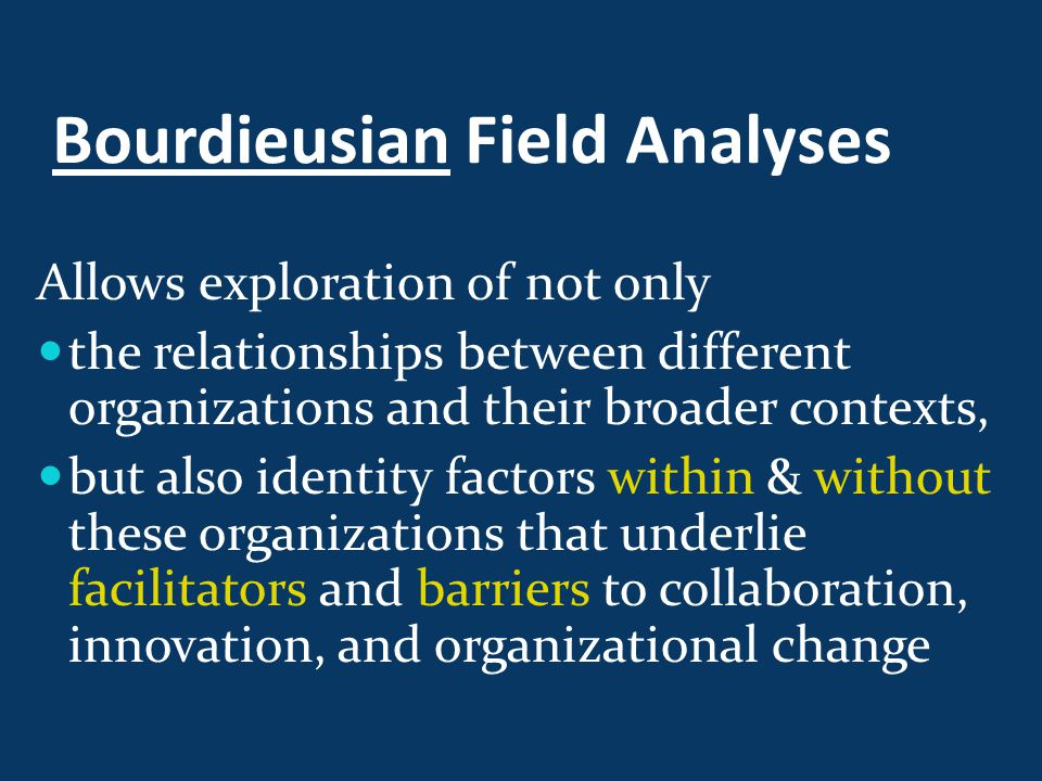 Bourdieusian Field Analyses Allows exploration of not only the relationships between different organizations and their broader contexts, but also identity factors within & without these organizations that underlie facilitators and barriers to collaboration, innovation, and organizational change