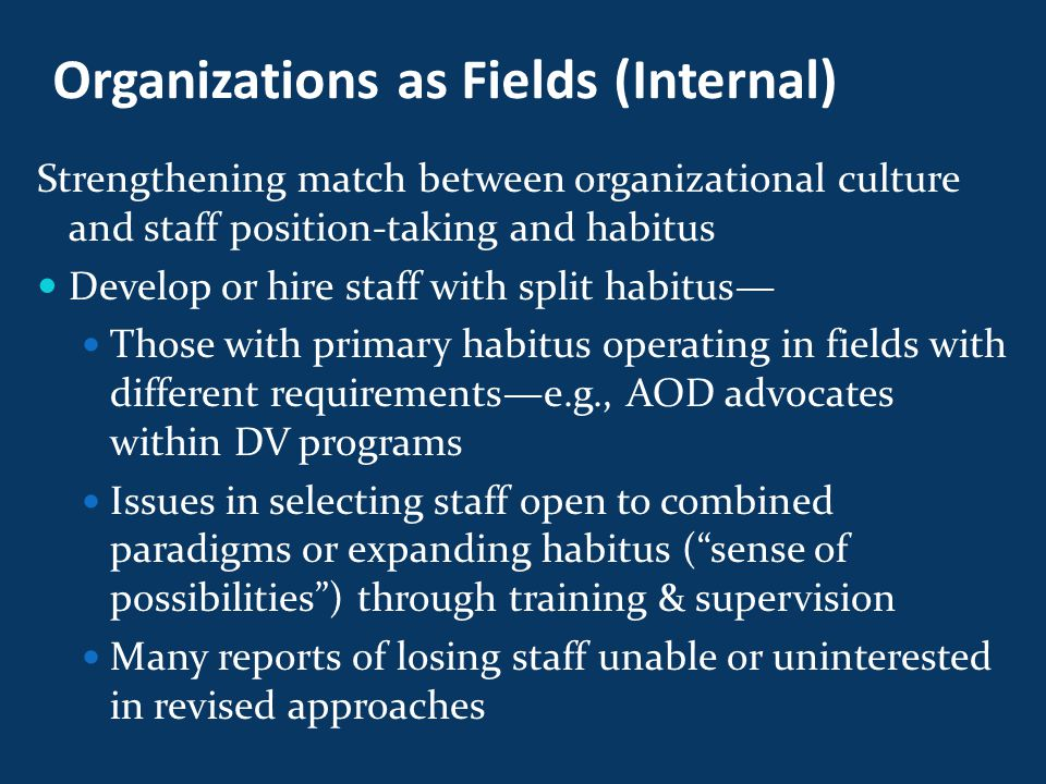 Organizations as Fields (Internal) Strengthening match between organizational culture and staff position-taking and habitus Develop or hire staff with split habitus— Those with primary habitus operating in fields with different requirements—e.g., AOD advocates within DV programs Issues in selecting staff open to combined paradigms or expanding habitus ( sense of possibilities ) through training & supervision Many reports of losing staff unable or uninterested in revised approaches
