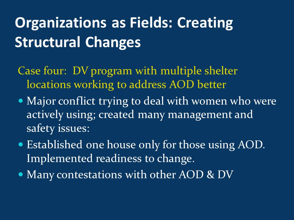 Organizations as Fields: Creating Structural Changes Case four: DV program with multiple shelter locations working to address AOD better Major conflict trying to deal with women who were actively using; created many management and safety issues: Established one house only for those using AOD.