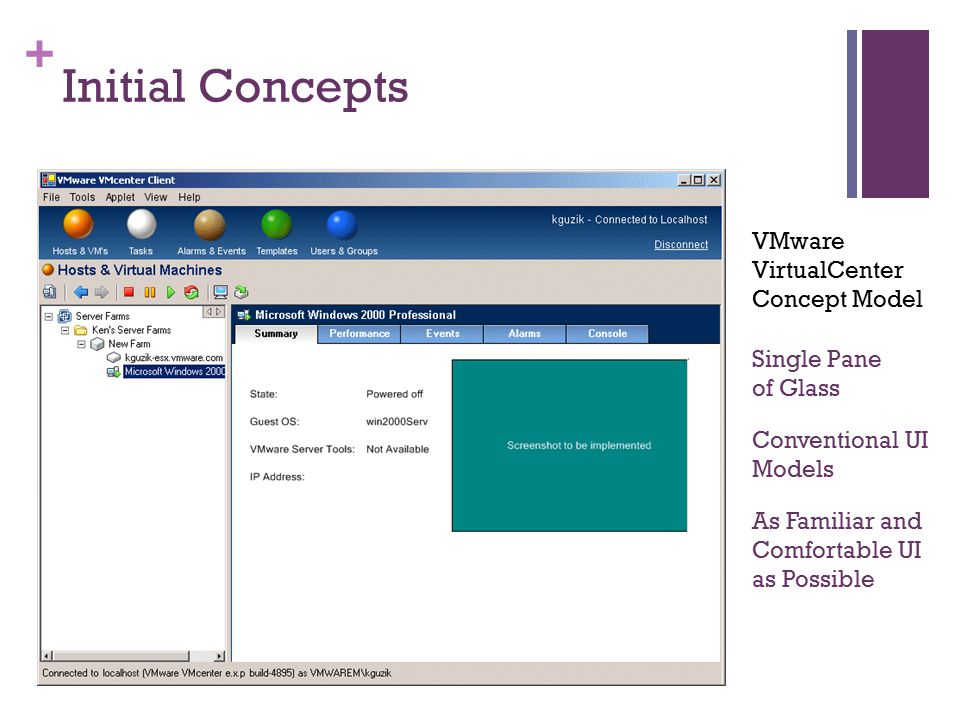 + Initial Concepts Single Pane of Glass As Familiar and Comfortable UI as Possible Conventional UI Models VMware VirtualCenter Concept Model