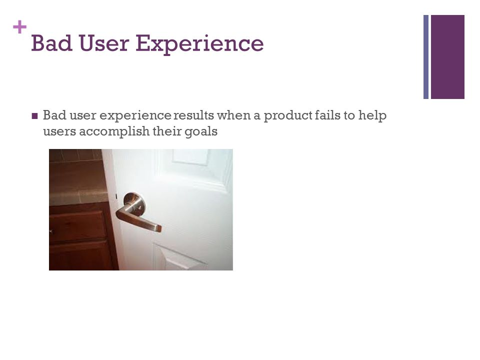 + Bad User Experience Bad user experience results when a product fails to help users accomplish their goals