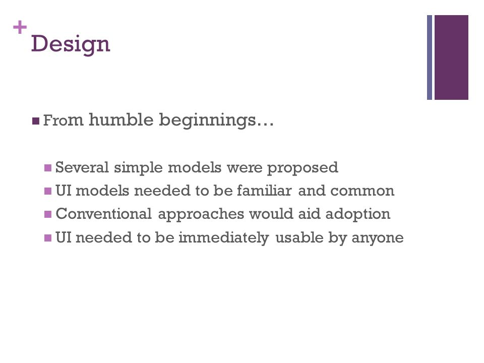 + Design Fro m humble beginnings… Several simple models were proposed UI models needed to be familiar and common Conventional approaches would aid adoption UI needed to be immediately usable by anyone