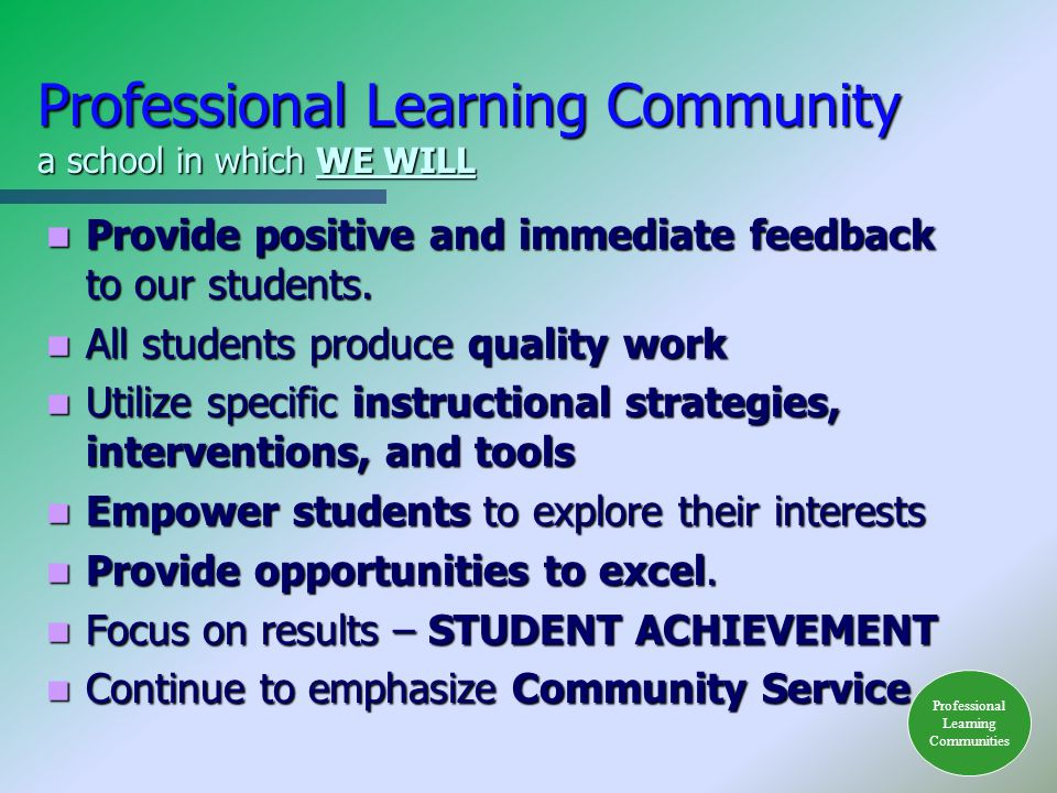 Professional Learning Community a school in which WE WILL Provide positive and immediate feedback to our students.