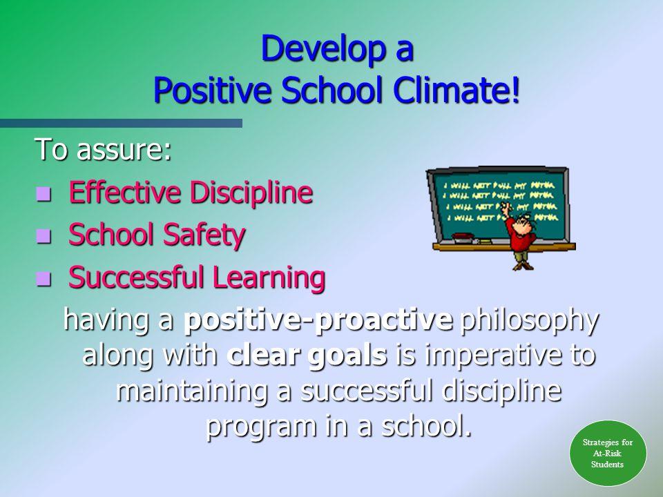 Develop a Positive School Climate! To assure: Effective Discipline Effective Discipline School Safety School Safety Successful Learning Successful Lea