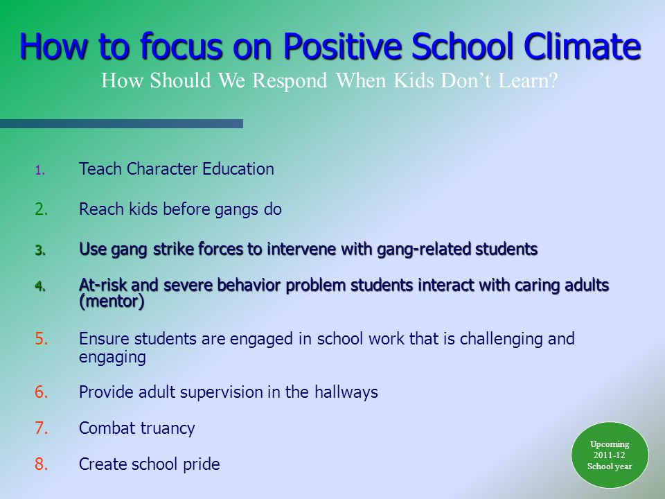 1. Teach Character Education 2.Reach kids before gangs do 3. Use gang strike forces to intervene with gang-related students 4. At-risk and severe beha
