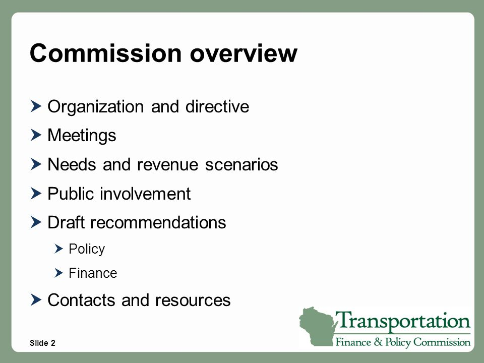 Slide 3 Organization and directive Created by the Legislature in the 2011-13 budget Directed to examine issues related to the future of transportation finance in Wisconsin, including: o Highway and other mode expansion and maintenance o Local programs (General Transportation Aids, LRIP, etc) o Transportation fund debt service o Options to achieve balance between revenues, expenditures and debt service o Impact of highway project planning on abutting property