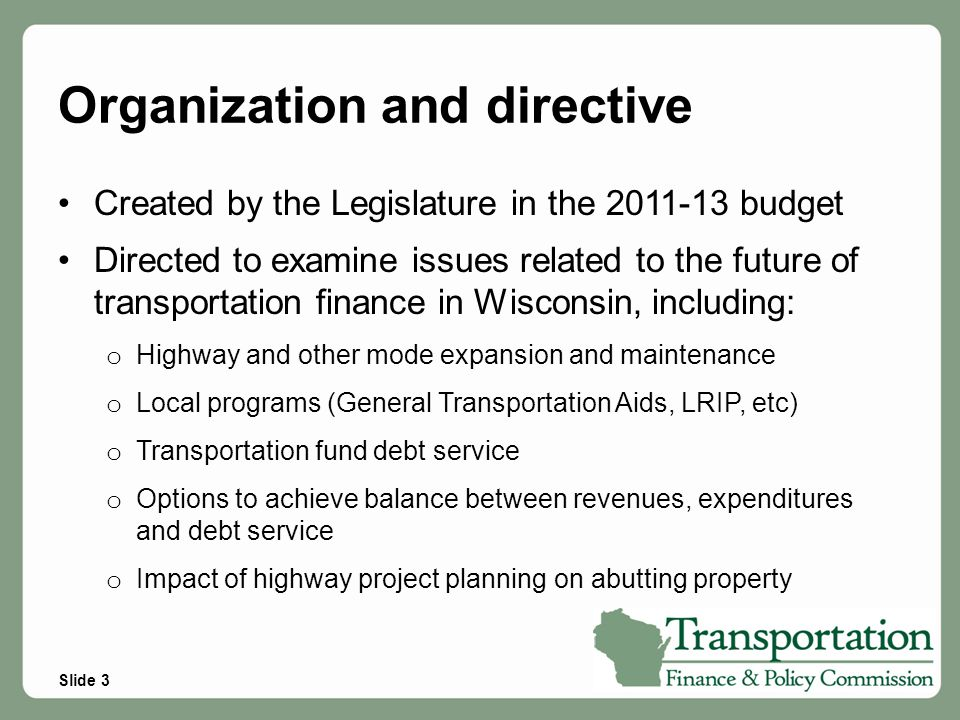 Slide 3 Organization and directive Created by the Legislature in the 2011-13 budget Directed to examine issues related to the future of transportation