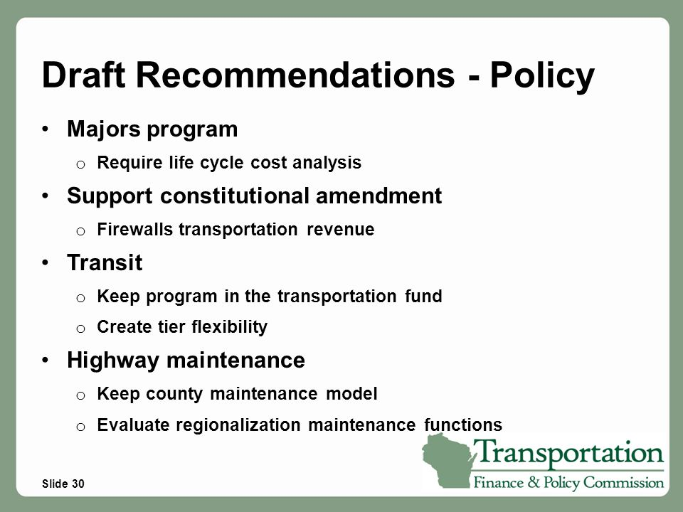 Slide 30 Draft Recommendations - Policy Majors program o Require life cycle cost analysis Support constitutional amendment o Firewalls transportation