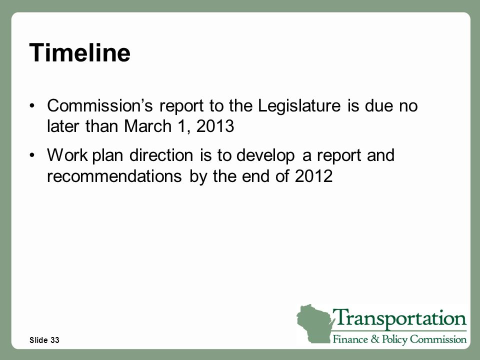 Slide 33 Timeline Commission's report to the Legislature is due no later than March 1, 2013 Work plan direction is to develop a report and recommendat