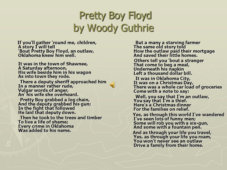 Pretty Boy Floyd by Woody Guthrie Pretty Boy Floyd by Woody Guthrie If you ll gather round me, children, A story I will tell Bout Pretty Boy Floyd, an outlaw, Oklahoma knew him well.