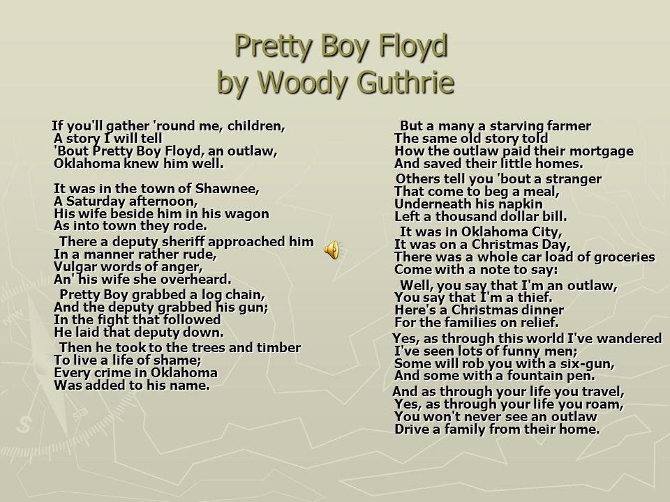 Pretty Boy Floyd by Woody Guthrie Pretty Boy Floyd by Woody Guthrie If you'll gather 'round me, children, A story I will tell 'Bout Pretty Boy Floyd,