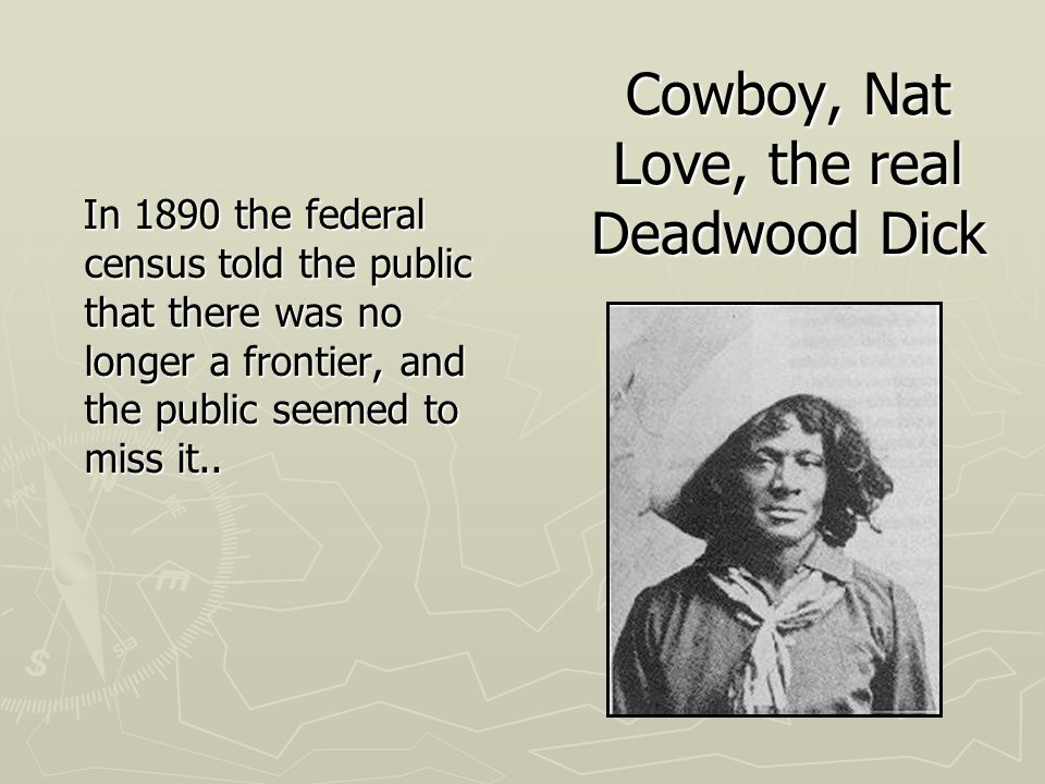 Cowboy, Nat Love, the real Deadwood Dick In 1890 the federal census told the public that there was no longer a frontier, and the public seemed to miss it..