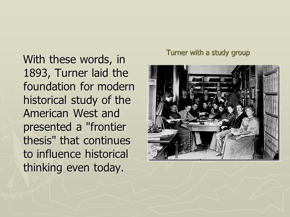 Turner with a study group With these words, in 1893, Turner laid the foundation for modern historical study of the American West and presented a frontier thesis that continues to influence historical thinking even today.