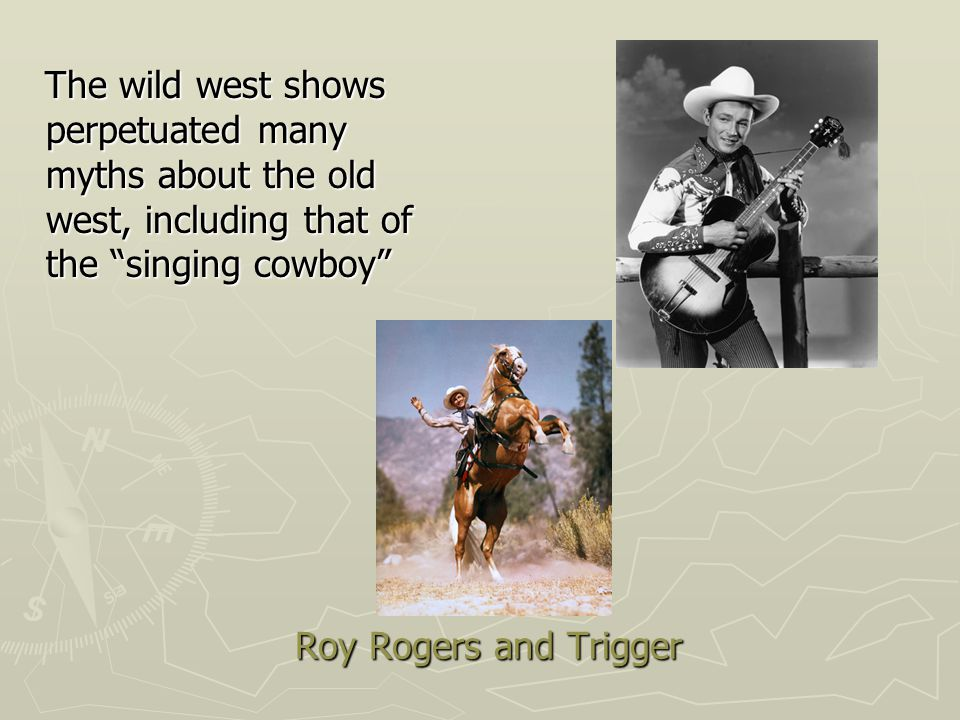 Roy Rogers and Trigger The wild west shows perpetuated many myths about the old west, including that of the singing cowboy The wild west shows perpetuated many myths about the old west, including that of the singing cowboy