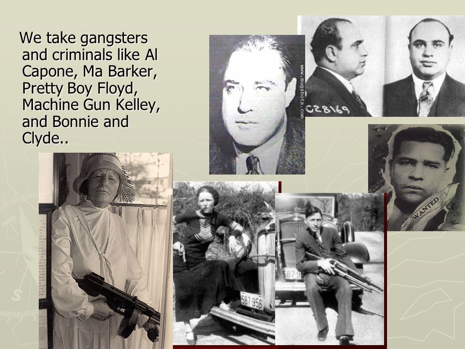 We take gangsters and criminals like Al Capone, Ma Barker, Pretty Boy Floyd, Machine Gun Kelley, and Bonnie and Clyde..