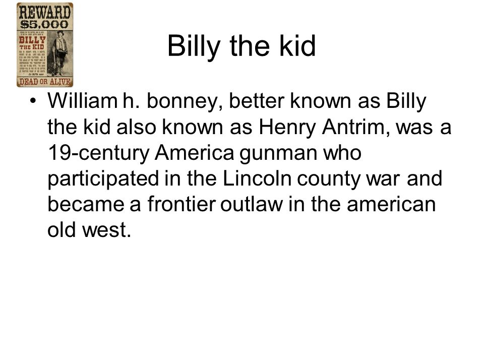 Billy the kid William h. bonney, better known as Billy the kid also known as Henry Antrim, was a 19-century America gunman who participated in the Lin