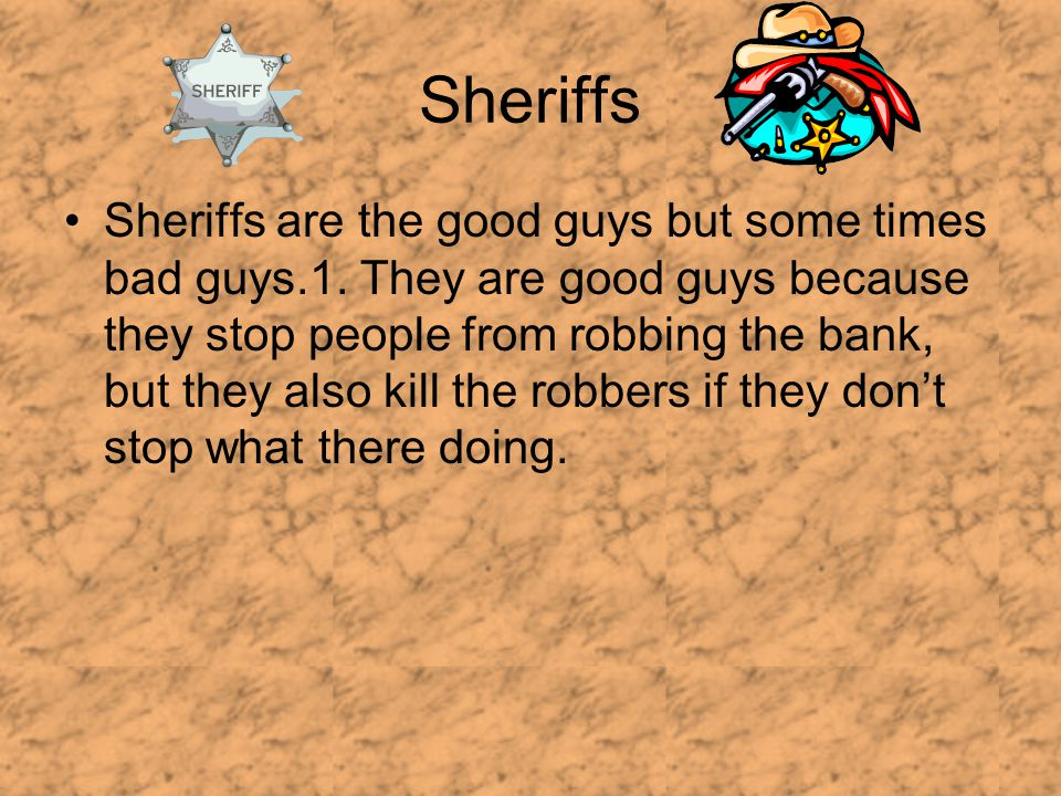 Sheriffs Sheriffs are the good guys but some times bad guys.1.