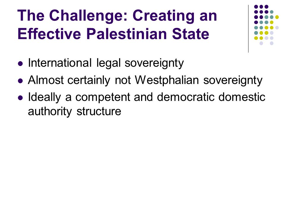 The Challenge: Creating an Effective Palestinian State International legal sovereignty Almost certainly not Westphalian sovereignty Ideally a competen