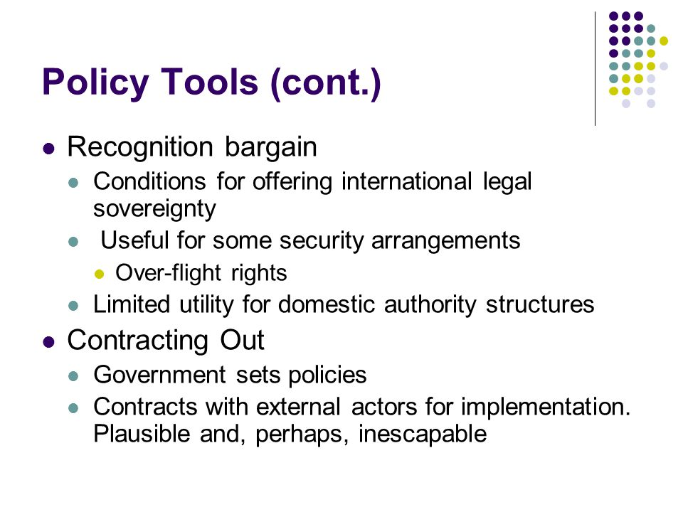 Policy Tools (cont.) Recognition bargain Conditions for offering international legal sovereignty Useful for some security arrangements Over-flight rights Limited utility for domestic authority structures Contracting Out Government sets policies Contracts with external actors for implementation.