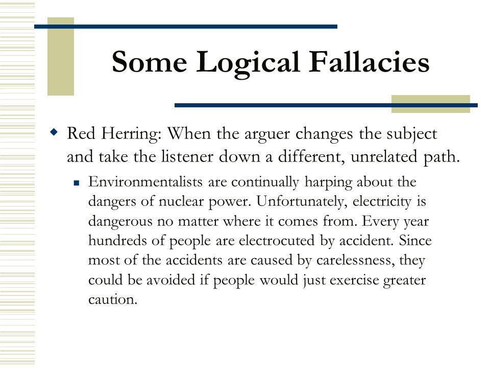 Some Logical Fallacies  Red Herring: When the arguer changes the subject and take the listener down a different, unrelated path. Environmentalists ar