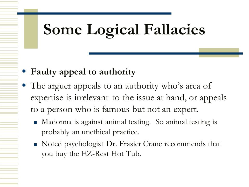 Some Logical Fallacies  Faulty appeal to authority  The arguer appeals to an authority who's area of expertise is irrelevant to the issue at hand, o