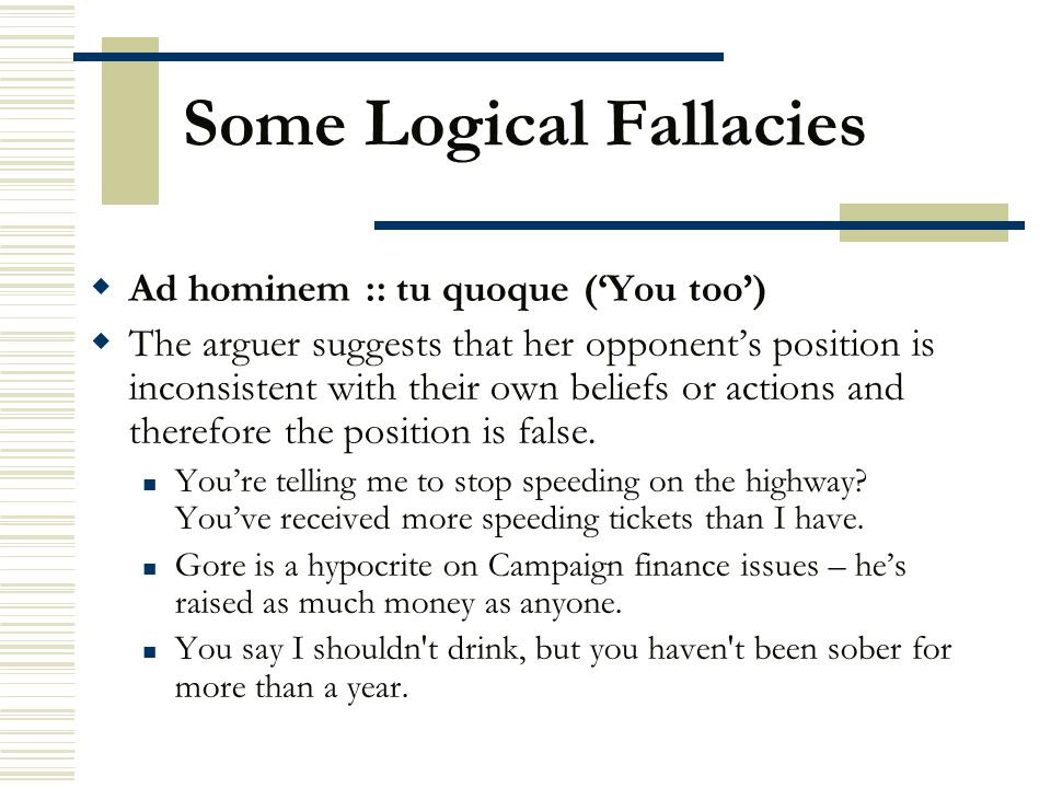 Some Logical Fallacies  Ad hominem :: tu quoque ('You too')  The arguer suggests that her opponent's position is inconsistent with their own beliefs