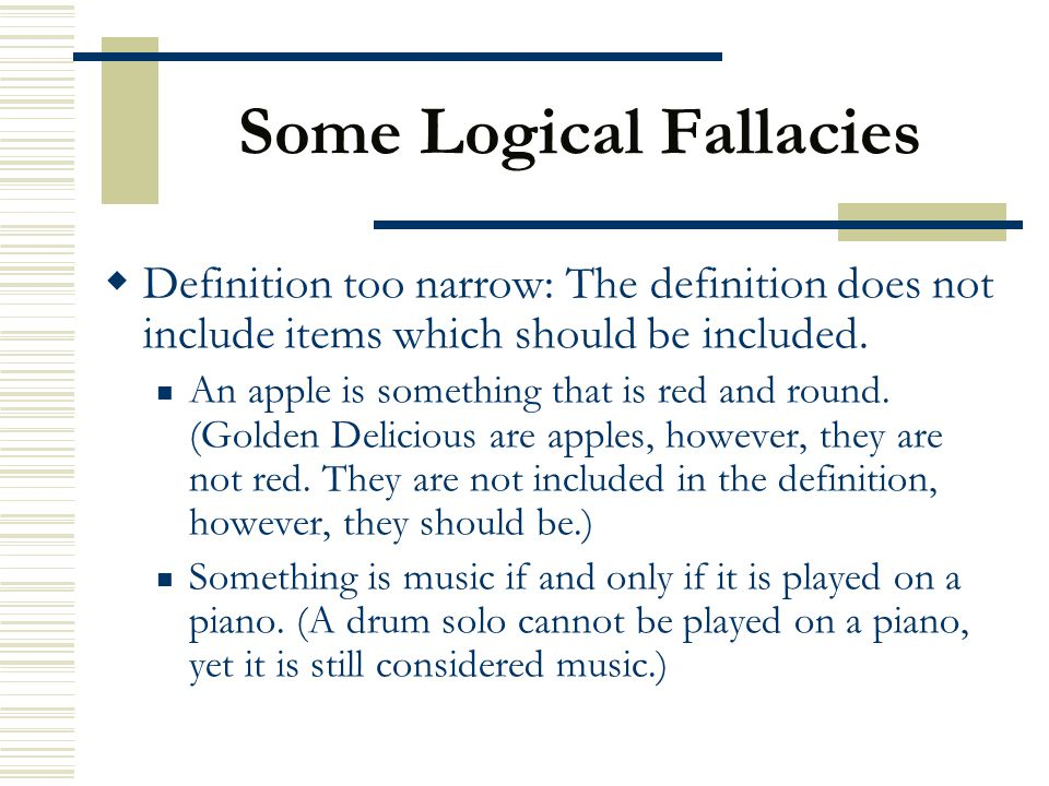 Some Logical Fallacies  Definition too narrow: The definition does not include items which should be included. An apple is something that is red and