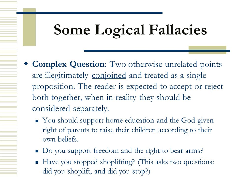 Some Logical Fallacies  Complex Question: Two otherwise unrelated points are illegitimately conjoined and treated as a single proposition. The reader