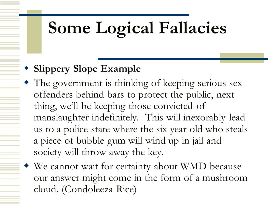 Some Logical Fallacies  Slippery Slope Example  The government is thinking of keeping serious sex offenders behind bars to protect the public, next