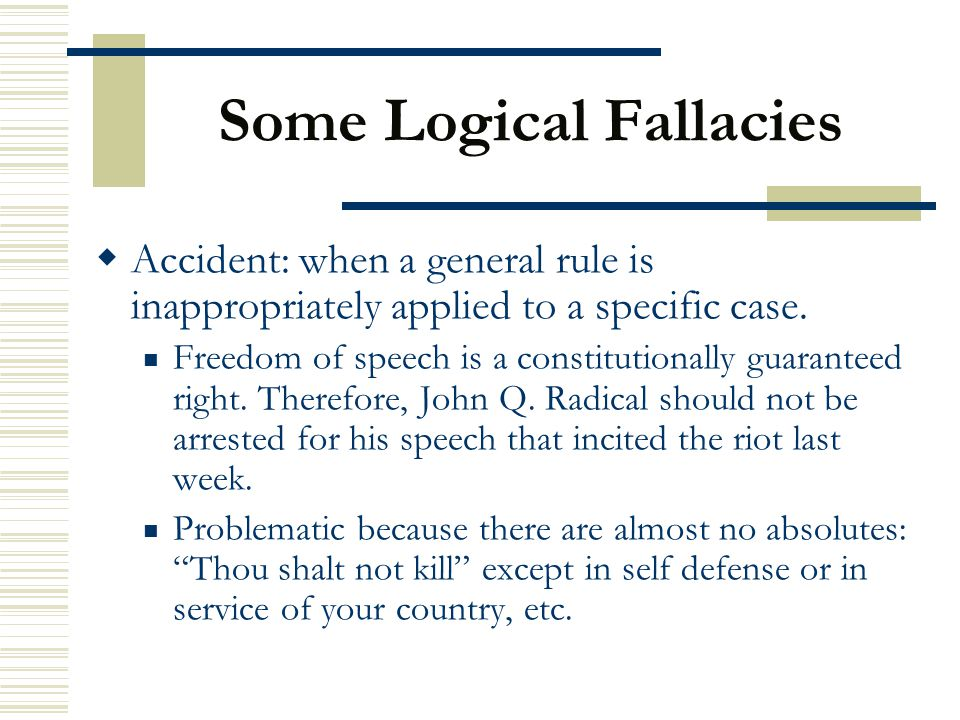 Some Logical Fallacies  Accident: when a general rule is inappropriately applied to a specific case. Freedom of speech is a constitutionally guarante